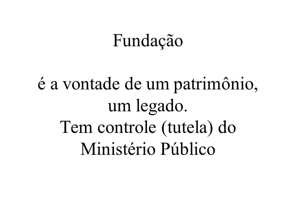 Fundação é a vontade de um patrimônio, um legado. Tem controle (tutela) do Ministério Público
