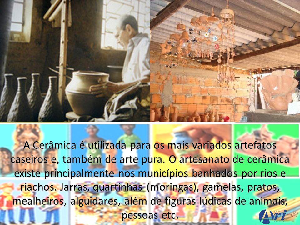 A Cerâmica é utilizada para os mais variados artefatos caseiros e, também de arte pura. O artesanato de cerâmica existe principalmente nos municípios