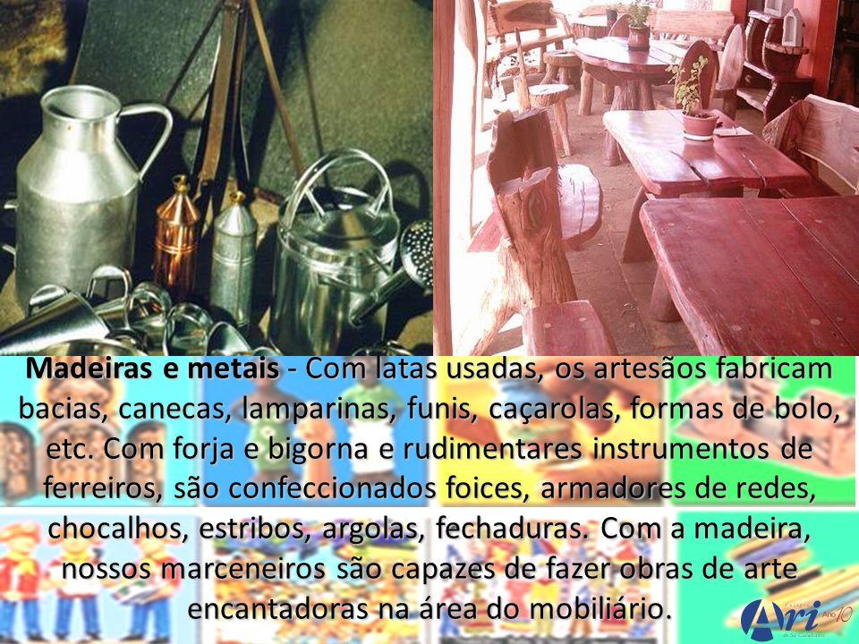Madeiras e metais - Com latas usadas, os artesãos fabricam bacias, canecas, lamparinas, funis, caçarolas, formas de bolo, etc. Com forja e bigorna e r