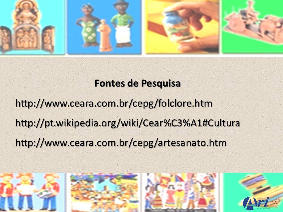 Fontes de Pesquisa http://www.ceara.com.br/cepg/folclore.htmhttp://pt.wikipedia.org/wiki/Cear%C3%A1#Culturahttp://www.ceara.com.br/cepg/artesanato.htm