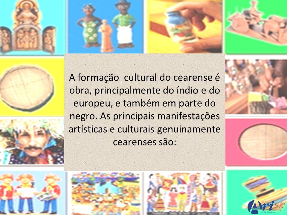 A formação cultural do cearense é obra, principalmente do índio e do europeu, e também em parte do negro. As principais manifestações artísticas e cul