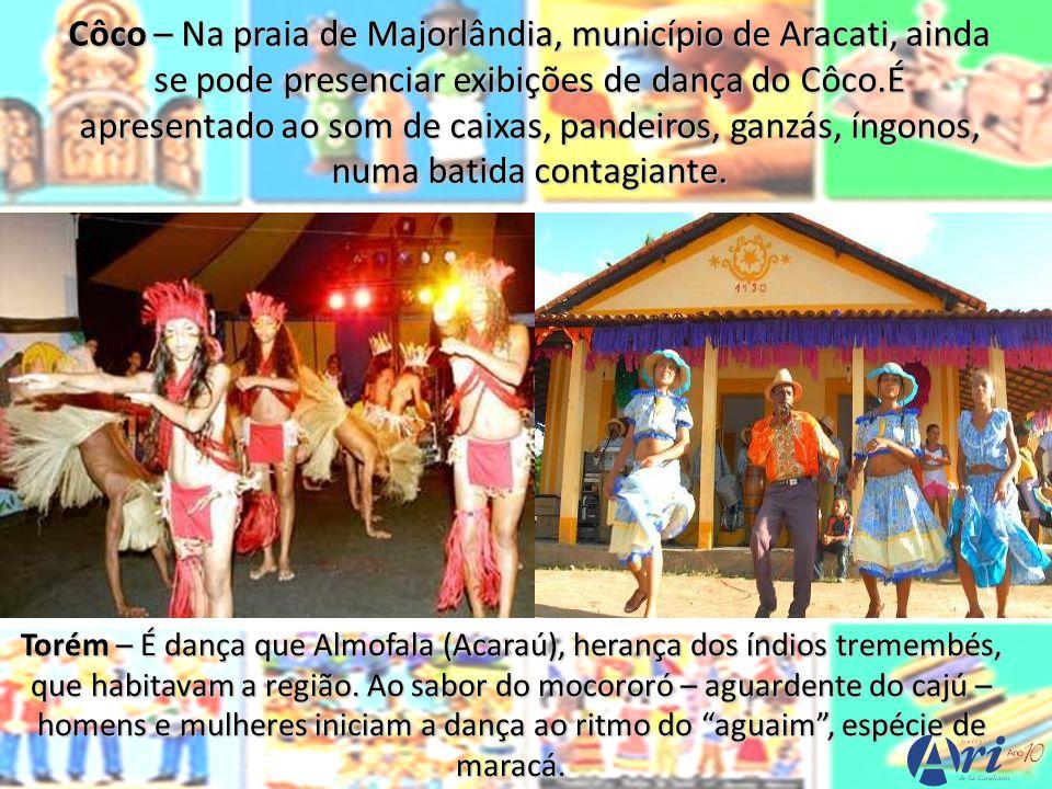 Torém – É dança que Almofala (Acaraú), herança dos índios tremembés, que habitavam a região. Ao sabor do mocororó – aguardente do cajú – homens e mulh