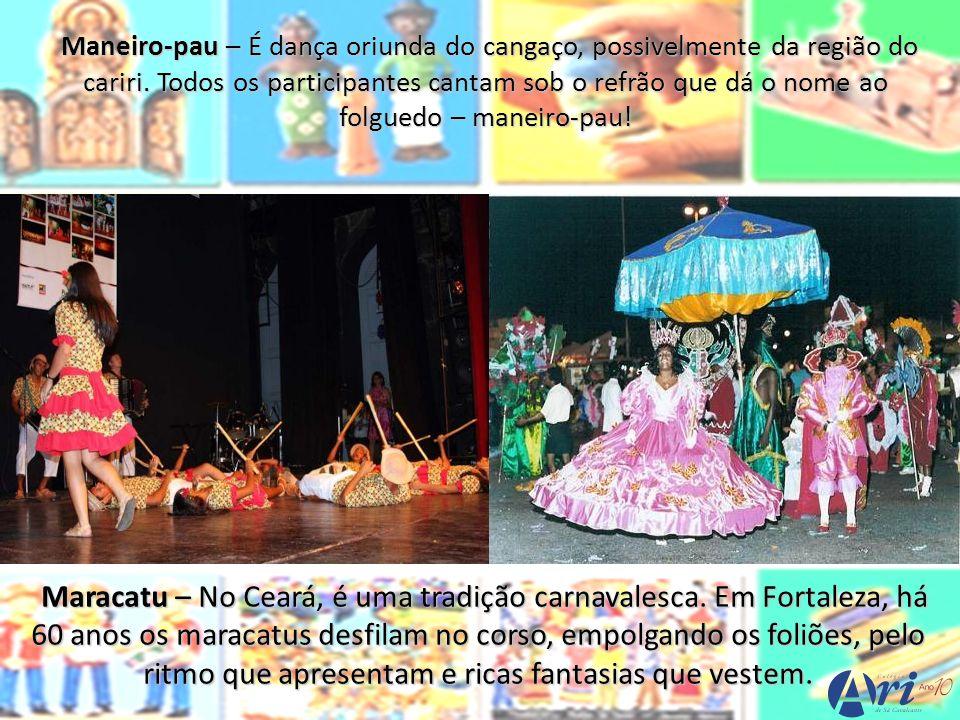 Maneiro-pau – É dança oriunda do cangaço, possivelmente da região do cariri. Todos os participantes cantam sob o refrão que dá o nome ao folguedo – ma
