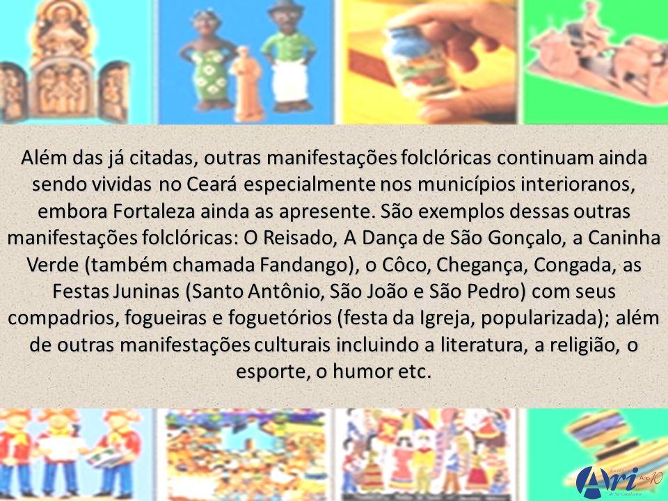 Além das já citadas, outras manifestações folclóricas continuam ainda sendo vividas no Ceará especialmente nos municípios interioranos, embora Fortale