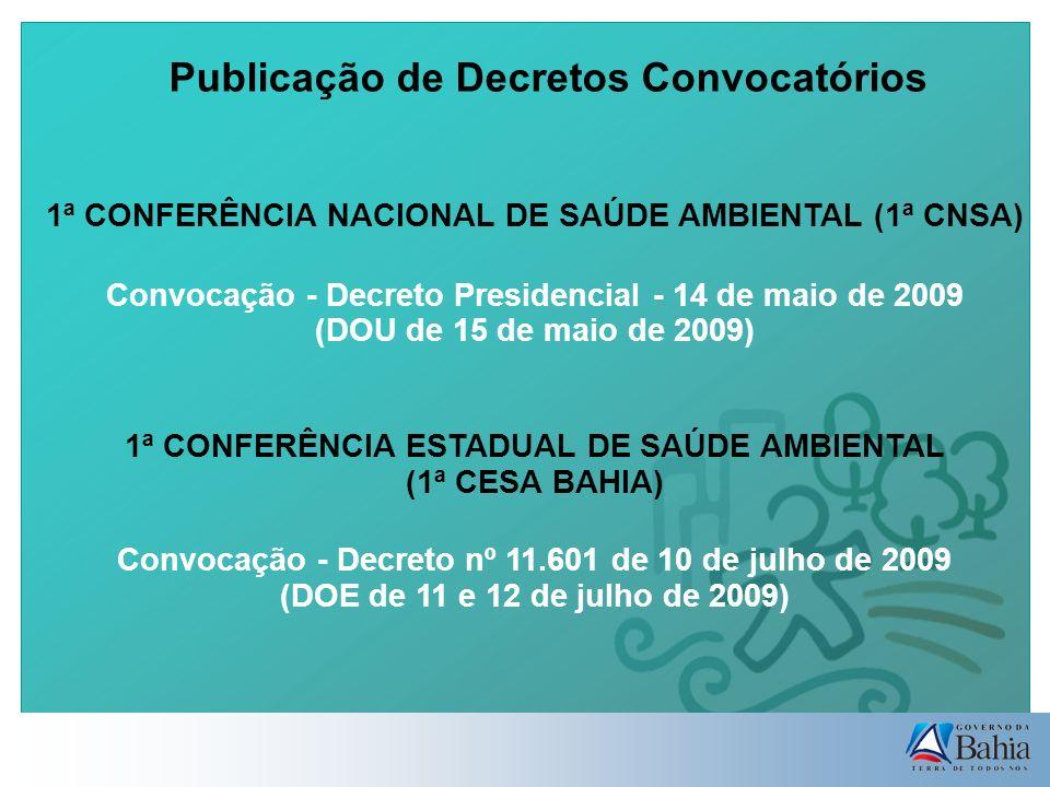 Publicação de Decretos Convocatórios 1ª CONFERÊNCIA NACIONAL DE SAÚDE AMBIENTAL (1ª CNSA) Convocação - Decreto Presidencial - 14 de maio de 2009 (DOU de 15 de maio de 2009) 1ª CONFERÊNCIA ESTADUAL DE SAÚDE AMBIENTAL (1ª CESA BAHIA) Convocação - Decreto nº 11.601 de 10 de julho de 2009 (DOE de 11 e 12 de julho de 2009)