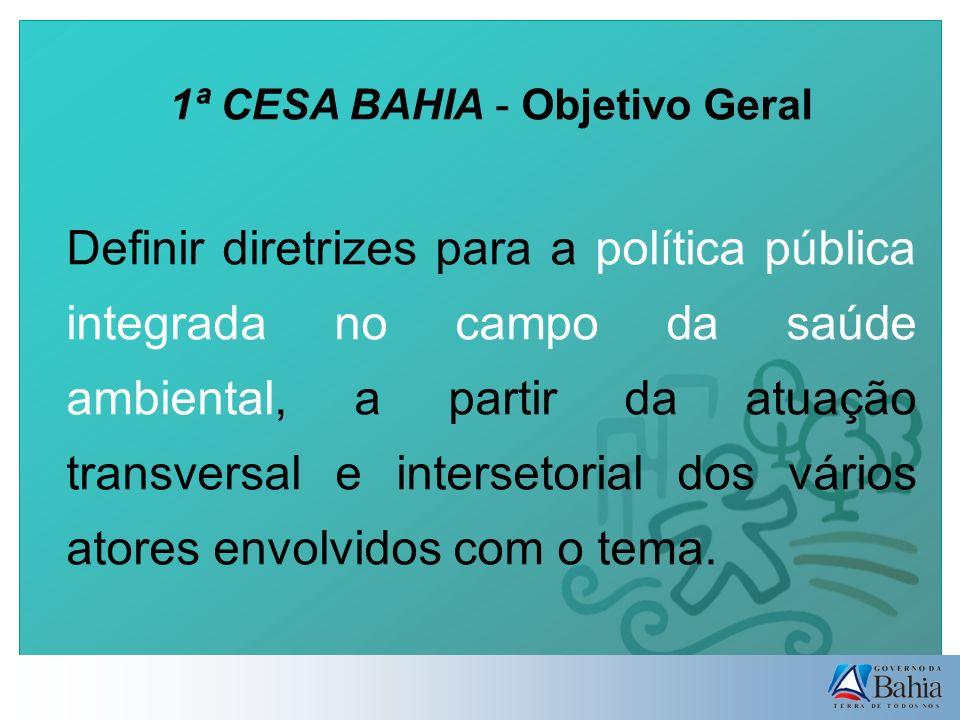 1ª CESA BAHIA - Objetivo Geral Definir diretrizes para a política pública integrada no campo da saúde ambiental, a partir da atuação transversal e intersetorial dos vários atores envolvidos com o tema.