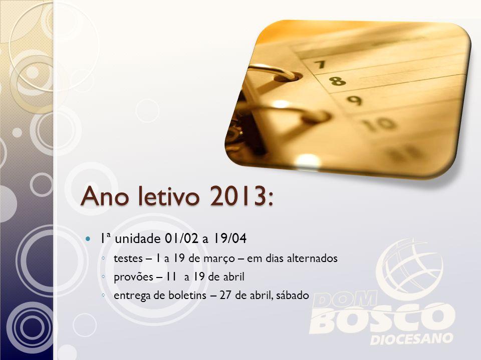 Ano letivo 2013: 1ª unidade 01/02 a 19/04 testes – 1 a 19 de março – em dias alternados provões – 11 a 19 de abril entrega de boletins – 27 de abril,