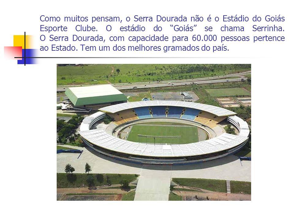Como muitos pensam, o Serra Dourada não é o Estádio do Goiás Esporte Clube. O estádio do Goiás se chama Serrinha. O Serra Dourada, com capacidade para