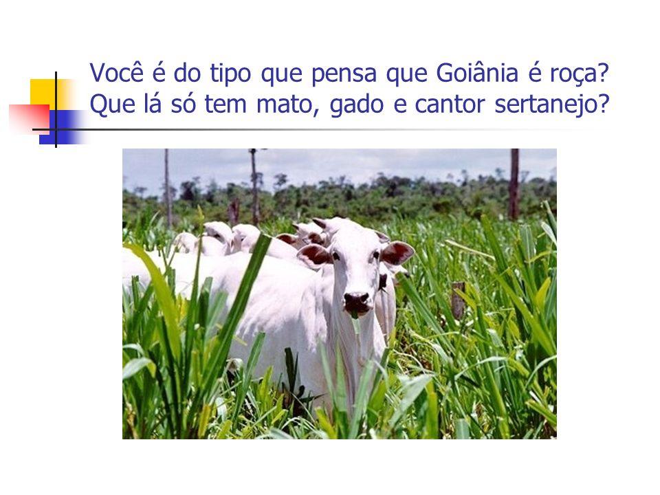 Você é do tipo que pensa que Goiânia é roça? Que lá só tem mato, gado e cantor sertanejo?
