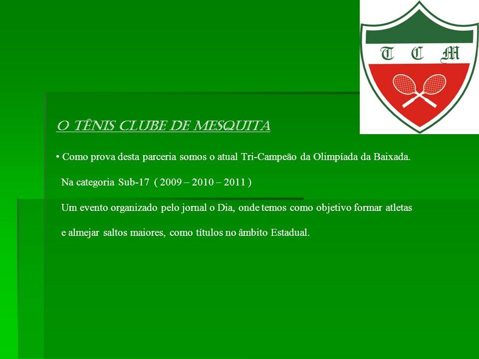 O Tênis Clube de Mesquita Como prova desta parceria somos o atual Tri-Campeão da Olimpíada da Baixada. Na categoria Sub-17 ( 2009 – 2010 – 2011 ) Um e