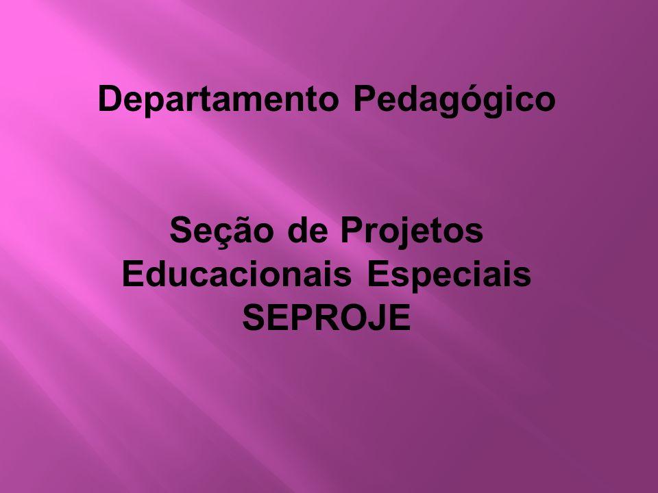 Departamento Pedagógico Seção de Projetos Educacionais Especiais SEPROJE