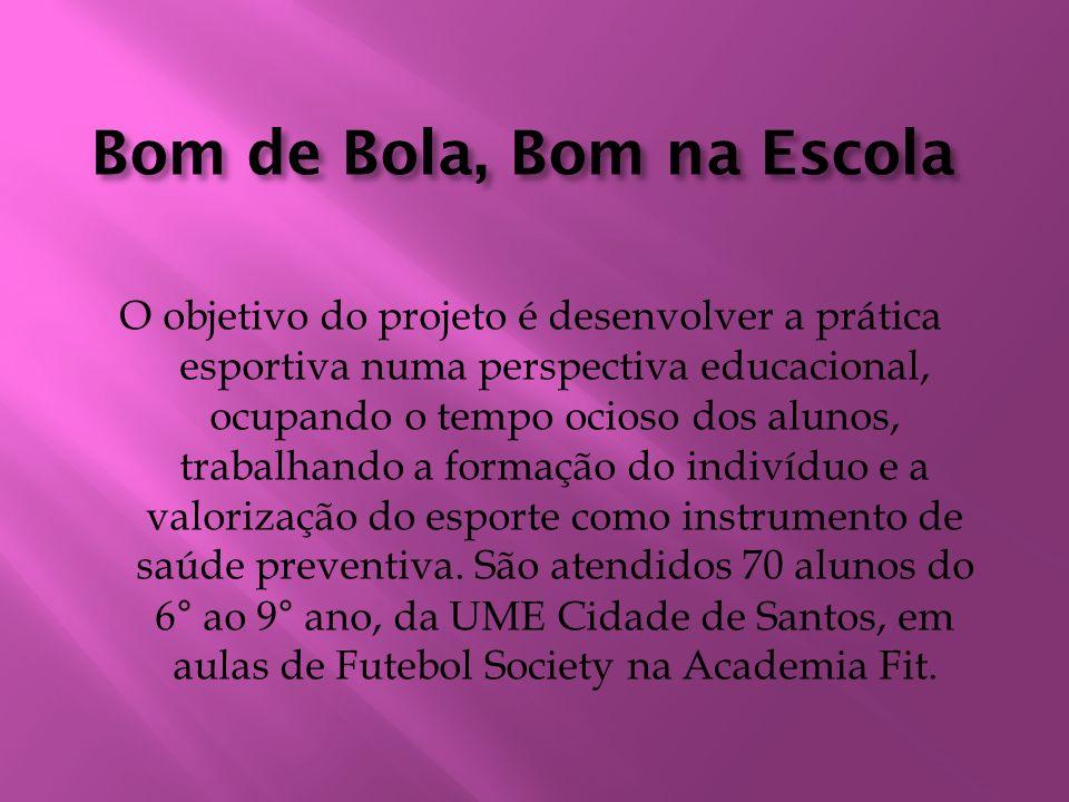Bom de Bola, Bom na Escola O objetivo do projeto é desenvolver a prática esportiva numa perspectiva educacional, ocupando o tempo ocioso dos alunos, t
