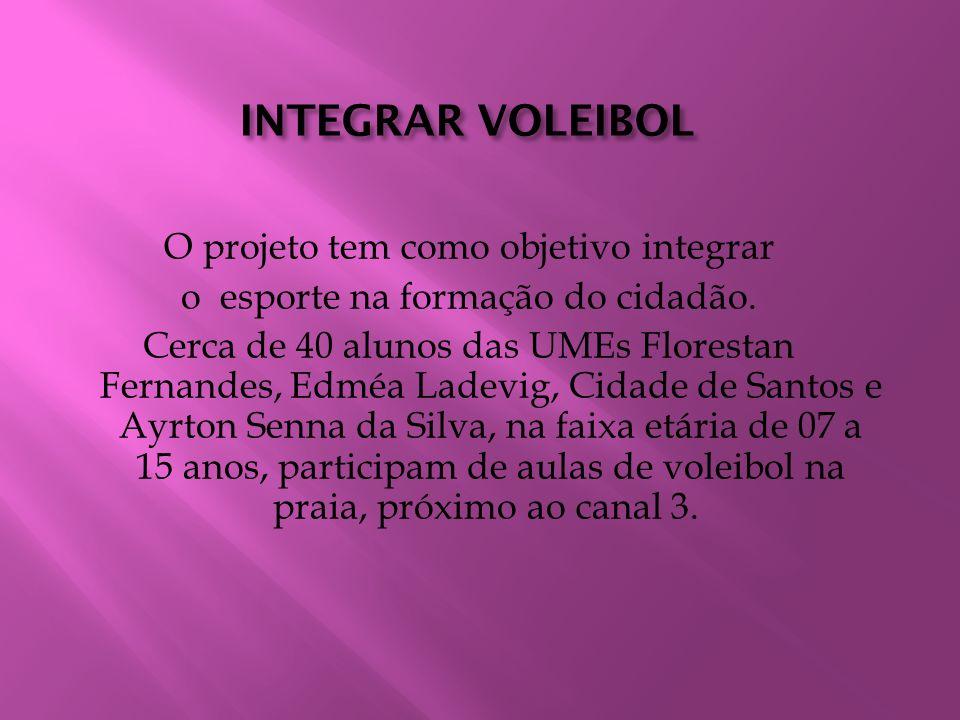 INTEGRAR VOLEIBOL O projeto tem como objetivo integrar o esporte na formação do cidadão. Cerca de 40 alunos das UMEs Florestan Fernandes, Edméa Ladevi