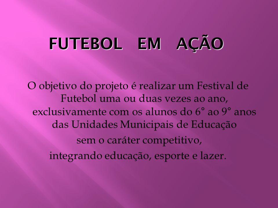 FUTEBOL EM AÇÃO O objetivo do projeto é realizar um Festival de Futebol uma ou duas vezes ao ano, exclusivamente com os alunos do 6° ao 9° anos das Un