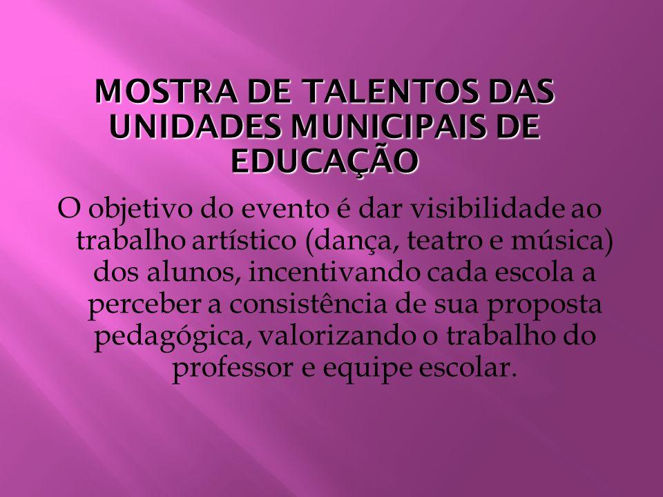 MOSTRA DE TALENTOS DAS UNIDADES MUNICIPAIS DE EDUCAÇÃO O objetivo do evento é dar visibilidade ao trabalho artístico (dança, teatro e música) dos alun