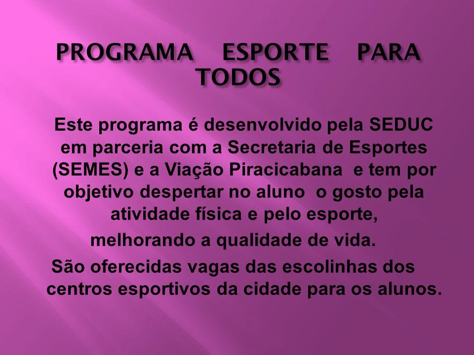 PROGRAMA ESPORTE PARA TODOS Este programa é desenvolvido pela SEDUC em parceria com a Secretaria de Esportes (SEMES) e a Viação Piracicabana e tem por