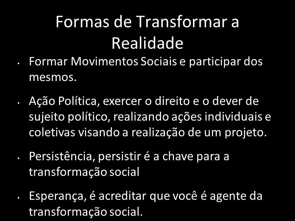 Formas de Transformar a Realidade Formar Movimentos Sociais e participar dos mesmos. Ação Política, exercer o direito e o dever de sujeito político, r