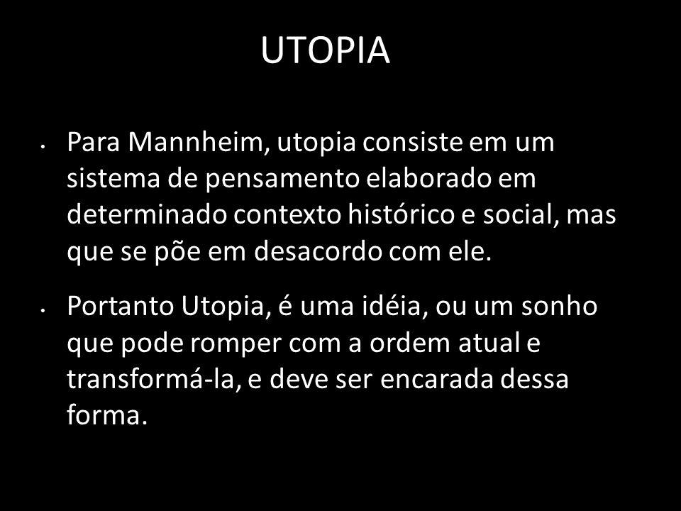 UTOPIA Para Mannheim, utopia consiste em um sistema de pensamento elaborado em determinado contexto histórico e social, mas que se põe em desacordo co