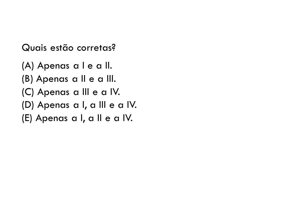 Quais estão corretas? (A) Apenas a I e a II. (B) Apenas a II e a III. (C) Apenas a III e a IV. (D) Apenas a I, a III e a IV. (E) Apenas a I, a II e a