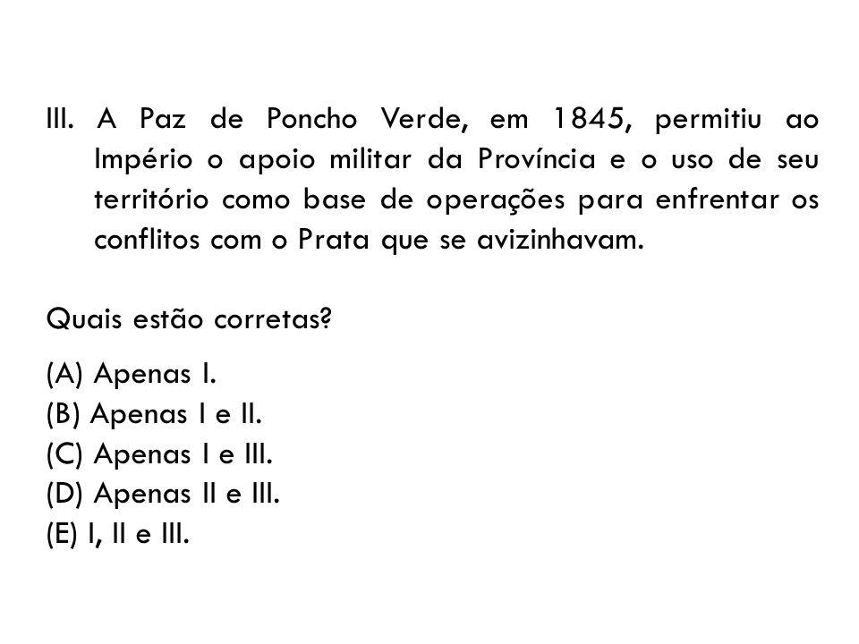 III. A Paz de Poncho Verde, em 1845, permitiu ao Império o apoio militar da Província e o uso de seu território como base de operações para enfrentar
