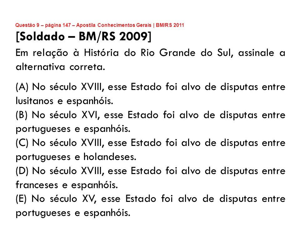 Questão 9 – página 147 – Apostila Conhecimentos Gerais | BM/RS 2011 [Soldado – BM/RS 2009] Em relação à História do Rio Grande do Sul, assinale a alte