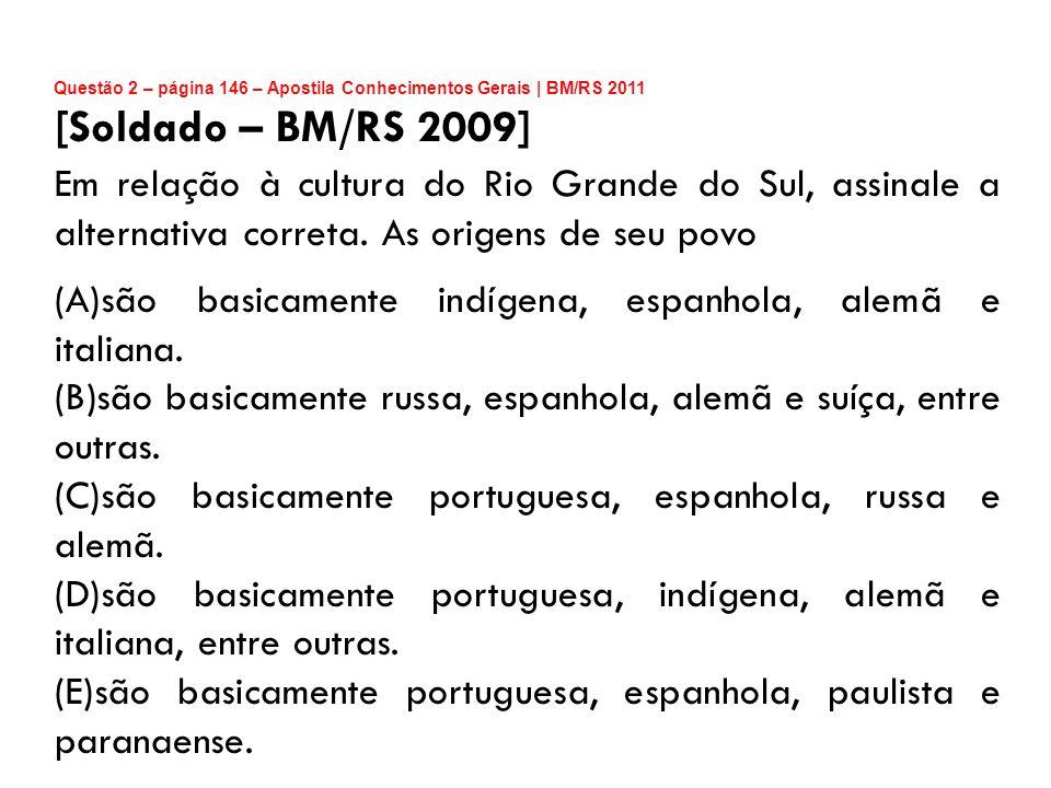 Questão 2 – página 146 – Apostila Conhecimentos Gerais | BM/RS 2011 [Soldado – BM/RS 2009] Em relação à cultura do Rio Grande do Sul, assinale a alter