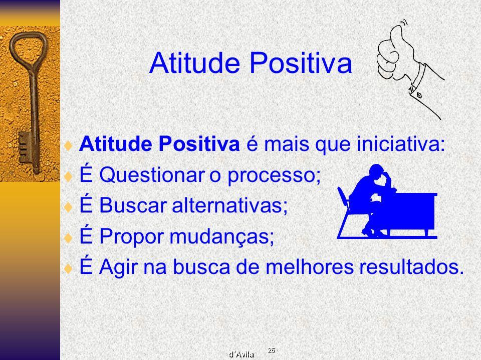 26 d´Avila Atitude Positiva Atitude Positiva é mais que iniciativa: É Questionar o processo; É Buscar alternativas; É Propor mudanças; É Agir na busca