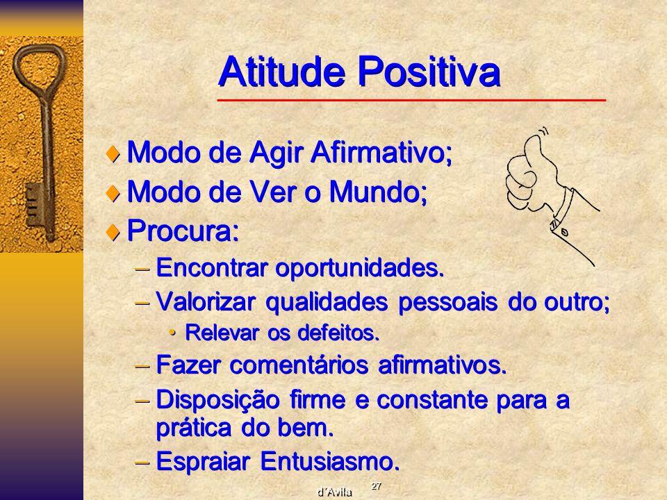 27 d´Avila Atitude Positiva Modo de Agir Afirmativo; Modo de Ver o Mundo; Procura: –Encontrar oportunidades. –Valorizar qualidades pessoais do outro;
