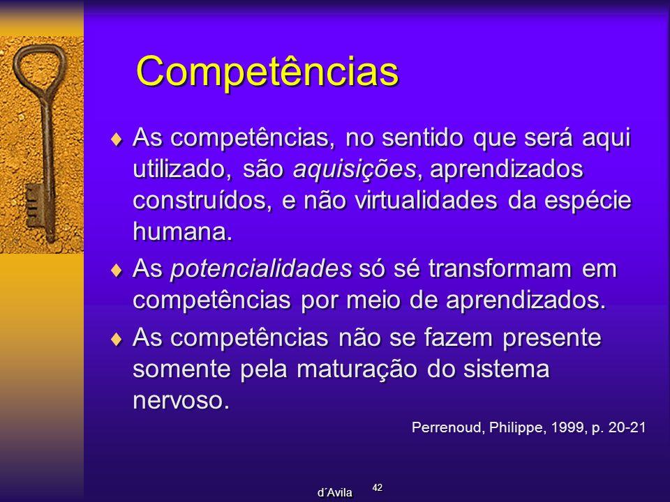 42 d´Avila Competências As competências, no sentido que será aqui utilizado, são aquisições, aprendizados construídos, e não virtualidades da espécie