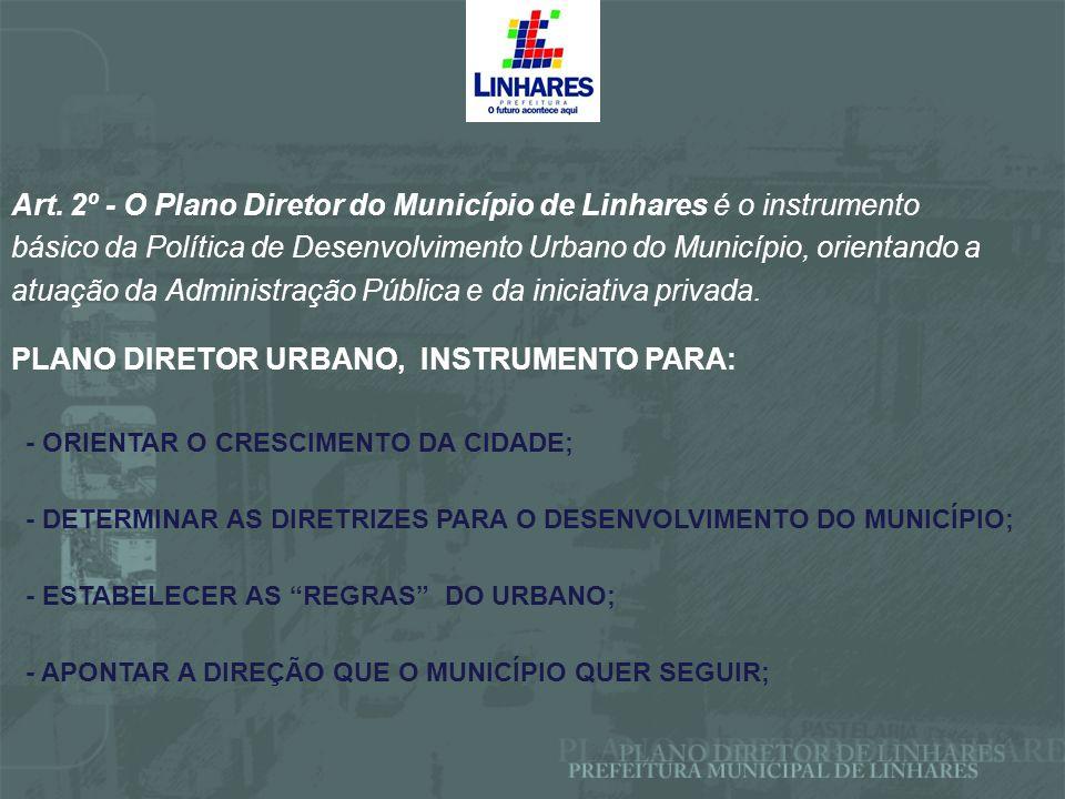 Art. 2º - O Plano Diretor do Município de Linhares é o instrumento básico da Política de Desenvolvimento Urbano do Município, orientando a atuação da