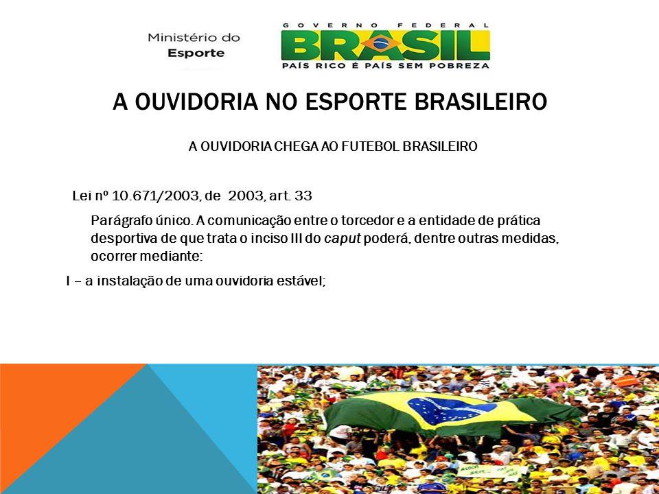 A OUVIDORIA NO ESPORTE BRASILEIRO A OUVIDORIA CHEGA AO FUTEBOL BRASILEIRO Lei nº 10.671/2003, de 2003, art. 33 Parágrafo único. A comunicação entre o