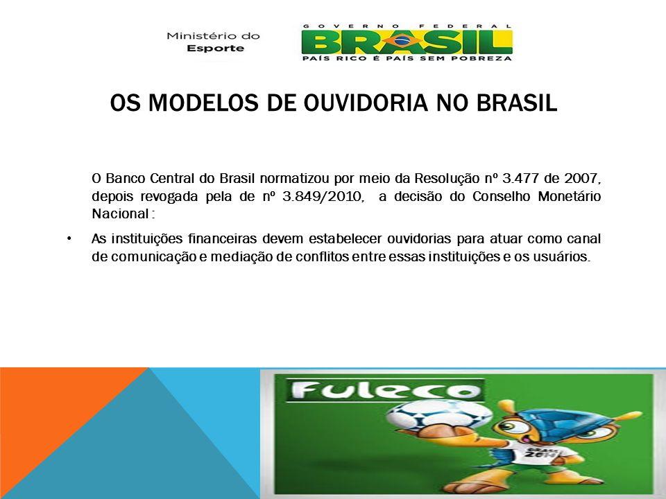 OS MODELOS DE OUVIDORIA NO BRASIL O Banco Central do Brasil normatizou por meio da Resolução nº 3.477 de 2007, depois revogada pela de nº 3.849/2010,