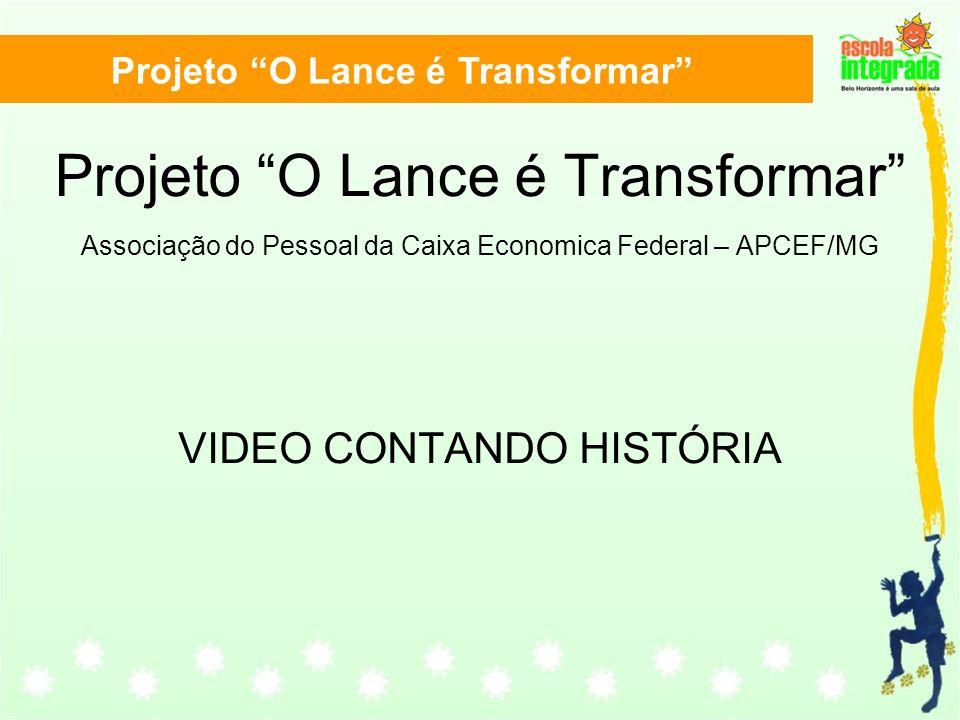 Projeto O Lance é Transformar Projeto O Lance é Transformar Associação do Pessoal da Caixa Economica Federal – APCEF/MG VIDEO CONTANDO HISTÓRIA