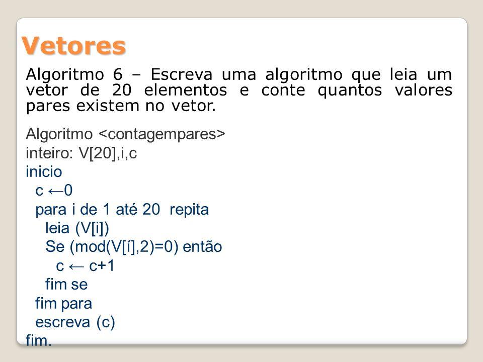 Algoritmo 6 – Escreva uma algoritmo que leia um vetor de 20 elementos e conte quantos valores pares existem no vetor. Vetores Algoritmo inteiro: V[20]