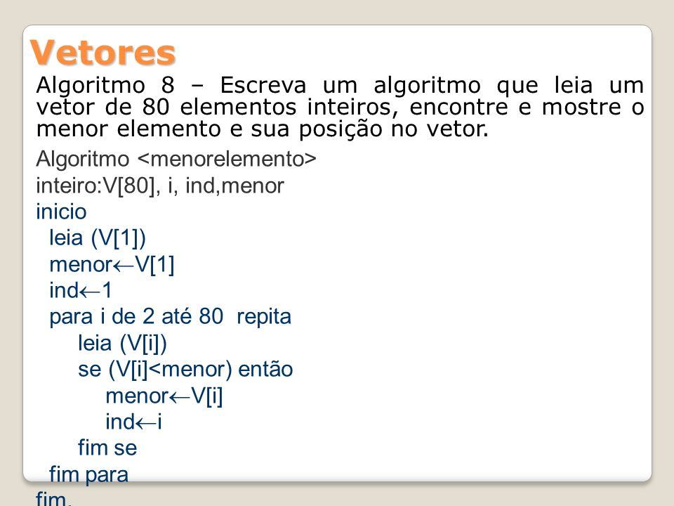 Algoritmo 8 – Escreva um algoritmo que leia um vetor de 80 elementos inteiros, encontre e mostre o menor elemento e sua posição no vetor. Vetores Algo