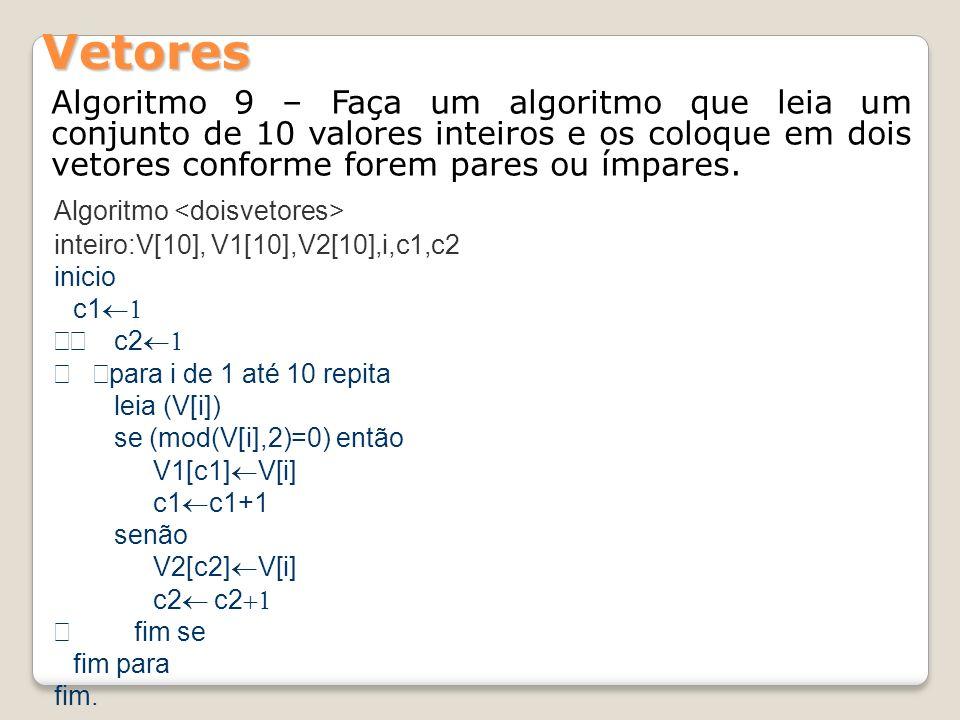 Algoritmo 9 – Faça um algoritmo que leia um conjunto de 10 valores inteiros e os coloque em dois vetores conforme forem pares ou ímpares. Vetores Algo