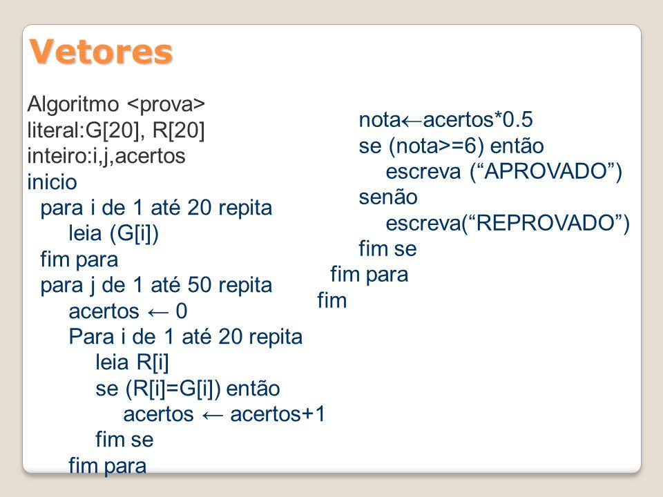 Vetores Algoritmo literal:G[20], R[20] inteiro:i,j,acertos inicio para i de 1 até 20 repita leia (G[i]) fim para para j de 1 até 50 repita acertos 0 P