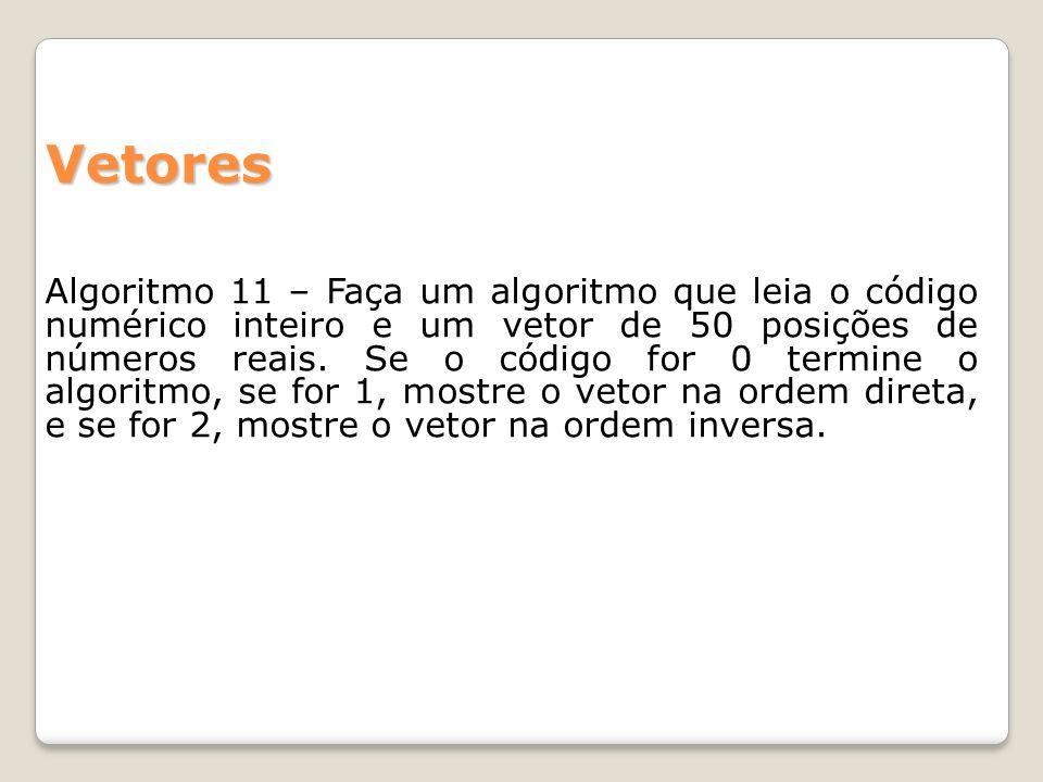 Algoritmo 11 – Faça um algoritmo que leia o código numérico inteiro e um vetor de 50 posições de números reais. Se o código for 0 termine o algoritmo,