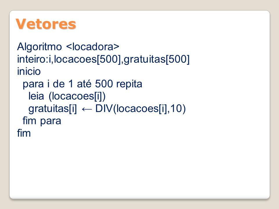 Vetores Algoritmo inteiro:i,locacoes[500],gratuitas[500] inicio para i de 1 até 500 repita leia (locacoes[i]) gratuitas[i] DIV(locacoes[i],10) fim par