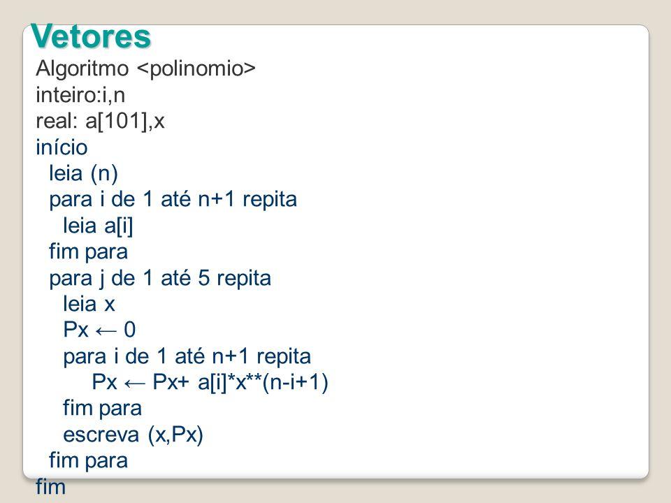 Algoritmo inteiro:i,n real: a[101],x início leia (n) para i de 1 até n+1 repita leia a[i] fim para para j de 1 até 5 repita leia x Px 0 para i de 1 até n+1 repita Px Px+ a[i]*x**(n-i+1) fim para escreva (x,Px) fim para fim Vetores