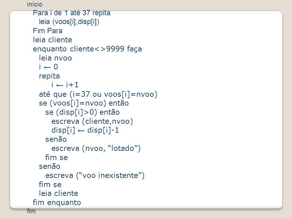 início Para i de 1 até 37 repita leia (voos[i],disp[i]) Fim Para leia cliente enquanto cliente<>9999 faça leia nvoo i 0 repita i i+1 até que (i=37 ou voos[i]=nvoo) se (voos[i]=nvoo) então se (disp[i]>0) então escreva (cliente,nvoo) disp[i] disp[i]-1 senão escreva (nvoo, lotado) fim se senão escreva (voo inexistente) fim se leia cliente fim enquanto fim