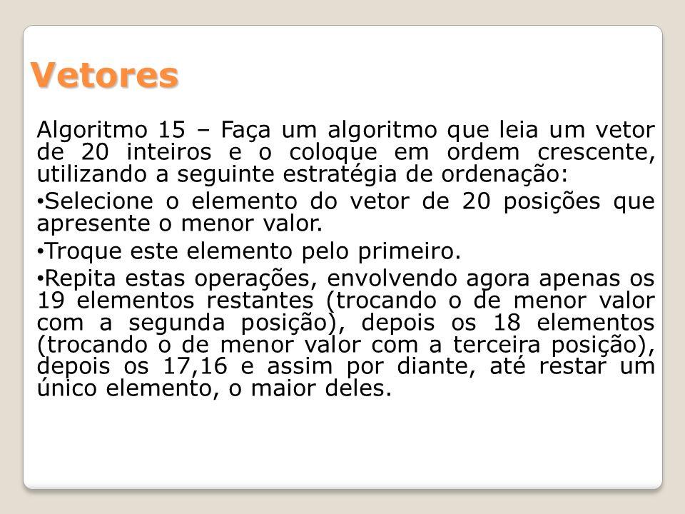 Algoritmo 15 – Faça um algoritmo que leia um vetor de 20 inteiros e o coloque em ordem crescente, utilizando a seguinte estratégia de ordenação: Selec