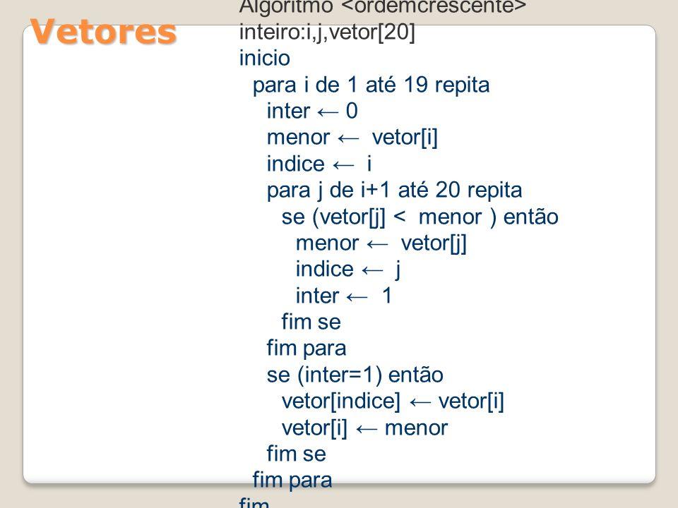 Vetores Algoritmo inteiro:i,j,vetor[20] inicio para i de 1 até 19 repita inter 0 menor vetor[i] indice i para j de i+1 até 20 repita se (vetor[j] < menor ) então menor vetor[j] indice j inter 1 fim se fim para se (inter=1) então vetor[indice] vetor[i] vetor[i] menor fim se fim para fim