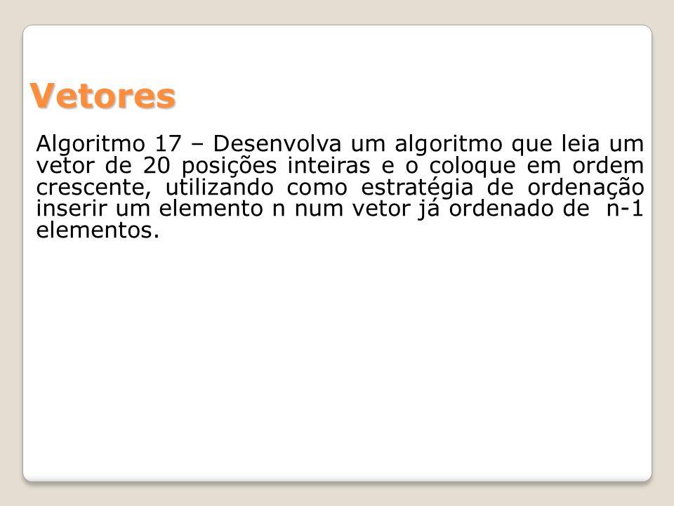 Algoritmo 17 – Desenvolva um algoritmo que leia um vetor de 20 posições inteiras e o coloque em ordem crescente, utilizando como estratégia de ordenação inserir um elemento n num vetor já ordenado de n-1 elementos.