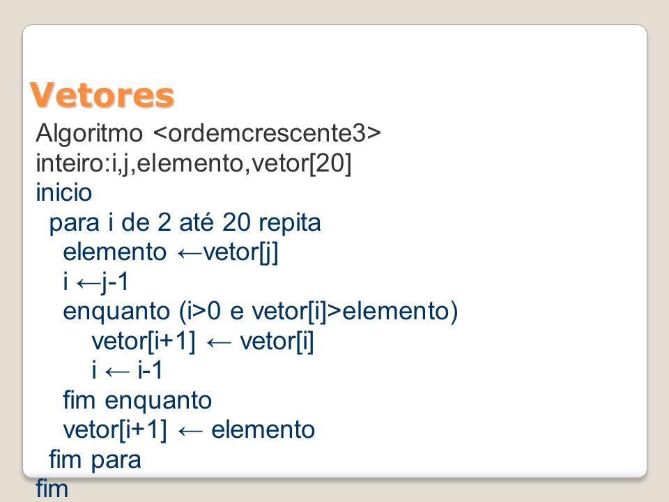 Vetores Algoritmo inteiro:i,j,elemento,vetor[20] inicio para i de 2 até 20 repita elemento vetor[j] i j-1 enquanto (i>0 e vetor[i]>elemento) vetor[i+1] vetor[i] i i-1 fim enquanto vetor[i+1] elemento fim para fim