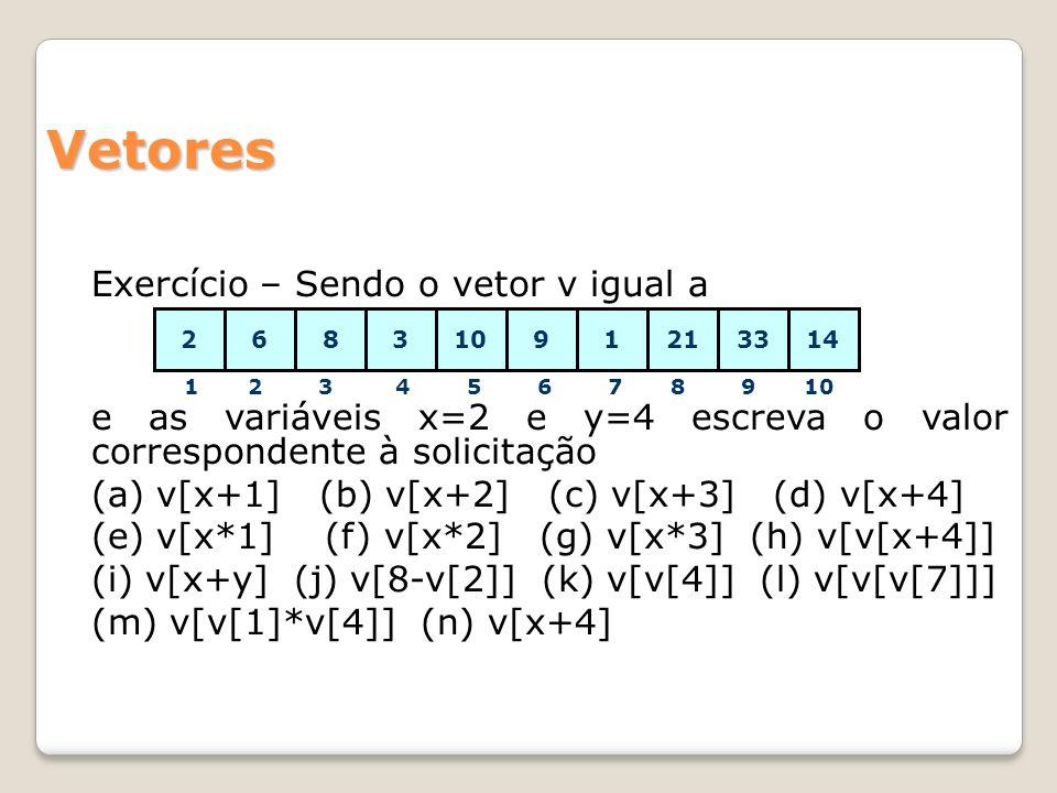 Vetores Exercício – Sendo o vetor v igual a 1 2 3 4 5 6 7 8 9 10 17,83910147,868 2 21 33 e as variáveis x=2 e y=4 escreva o valor correspondente à solicitação (a) v[x+1] (b) v[x+2] (c) v[x+3] (d) v[x+4] (e) v[x*1] (f) v[x*2] (g) v[x*3] (h) v[v[x+4]] (i) v[x+y] (j) v[8-v[2]] (k) v[v[4]] (l) v[v[v[7]]] (m) v[v[1]*v[4]] (n) v[x+4]