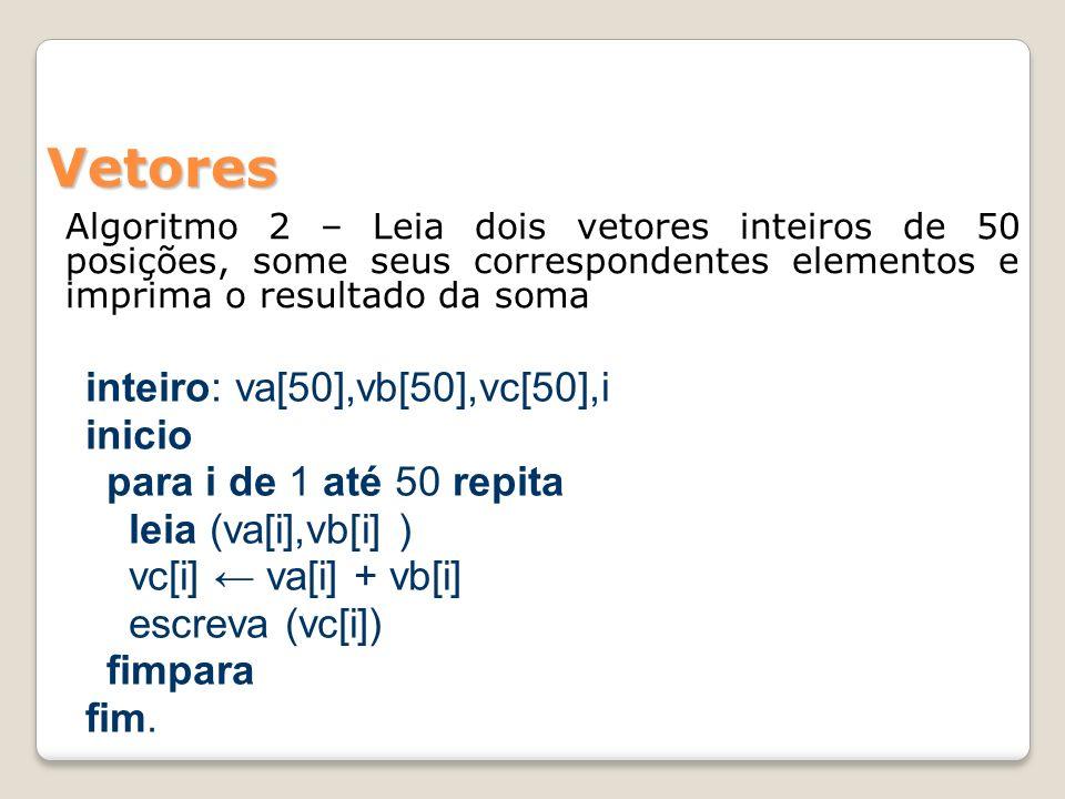 Vetores Algoritmo inteiro:i,codigo real: vetor[50] inicio leia (codigo) se (codigo>0 e codigo<=2) então para i de 1 até 50 repita leia (vetor[i]) fim para se (codigo=1) então para i de 1 até 50 repita escreva (vetor[i]) fim para senão para i de 50 até 1 passo -1 repita escreva (vetor [i]) fim para fim se fim