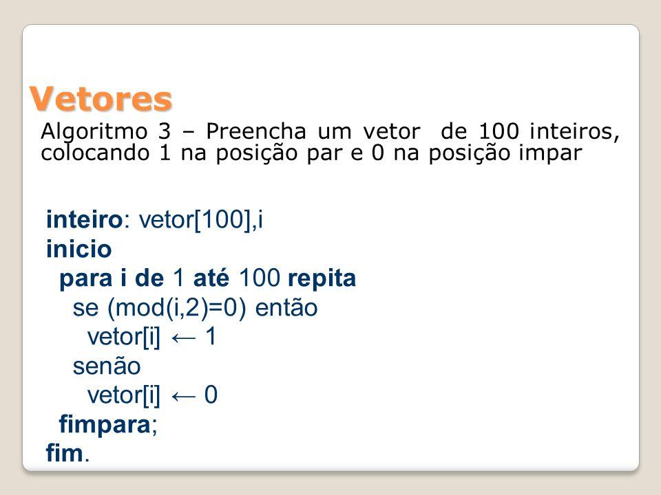 Vetores Algoritmo 3 – Preencha um vetor de 100 inteiros, colocando 1 na posição par e 0 na posição impar inteiro: vetor[100],i inicio para i de 1 até 100 repita se (mod(i,2)=0) então vetor[i] 1 senão vetor[i] 0 fimpara; fim.