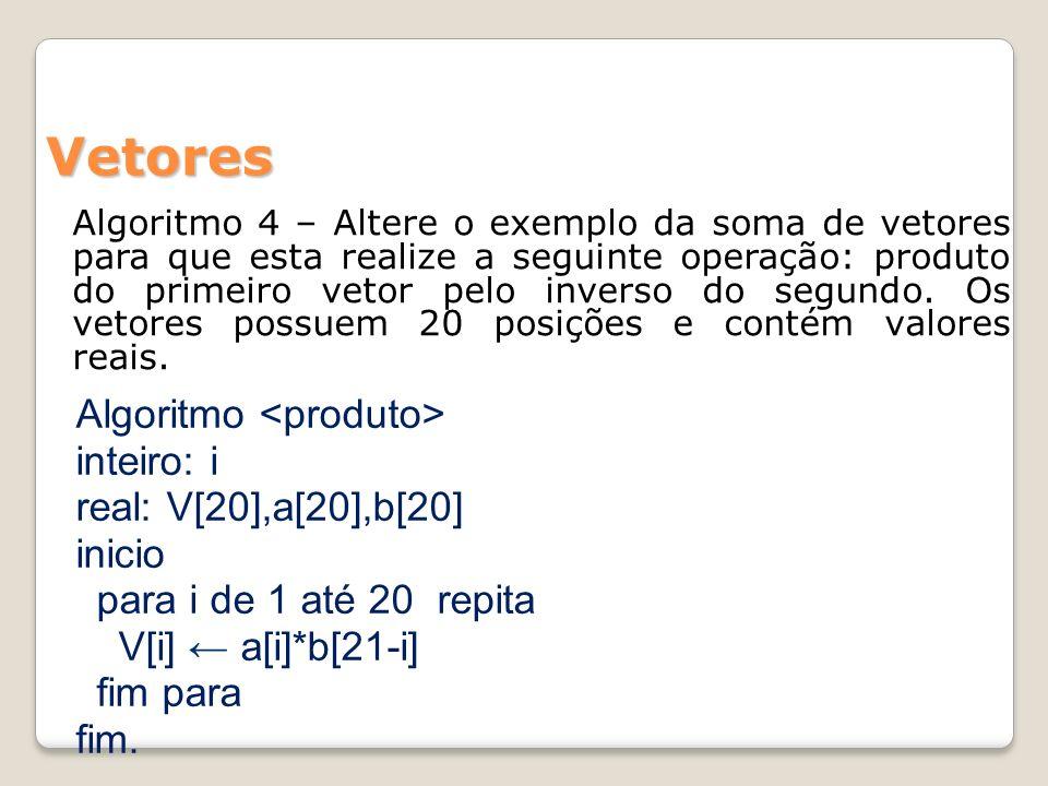 Vetores Algoritmo 4 – Altere o exemplo da soma de vetores para que esta realize a seguinte operação: produto do primeiro vetor pelo inverso do segundo.