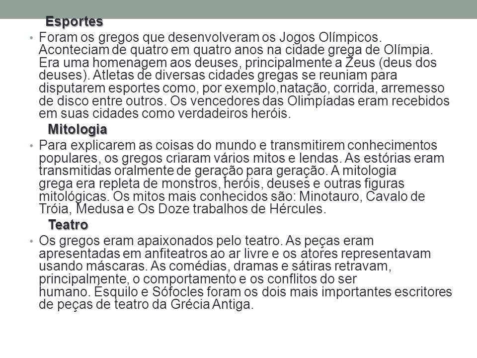 Esportes Foram os gregos que desenvolveram os Jogos Olímpicos. Aconteciam de quatro em quatro anos na cidade grega de Olímpia. Era uma homenagem aos d